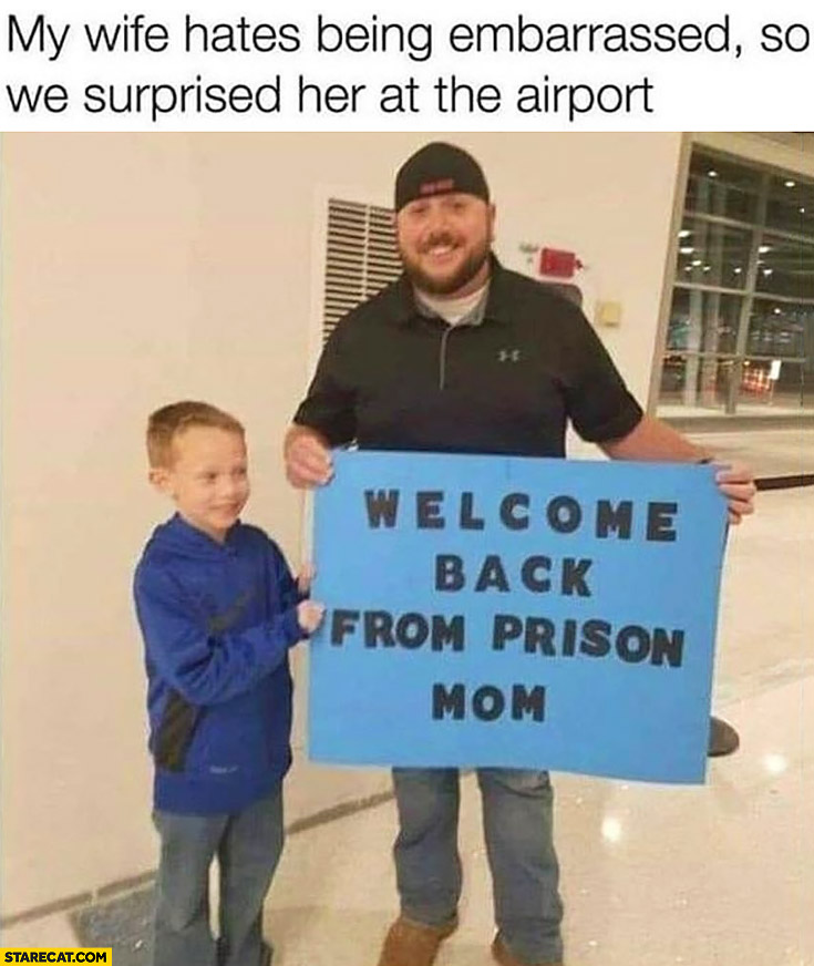 "My wife hates being embarrassed so we suprised her at the airport ""welcome back from prison mom"""