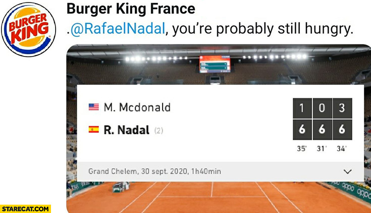 Nadal after beating McDonald on Roland Garros Burger King: Nadal you're probably still hungry?