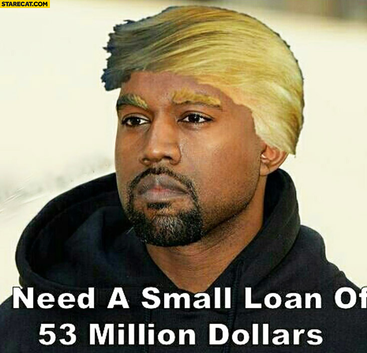 Need a small loan of $53 million dollars Kanye West Donald Trump