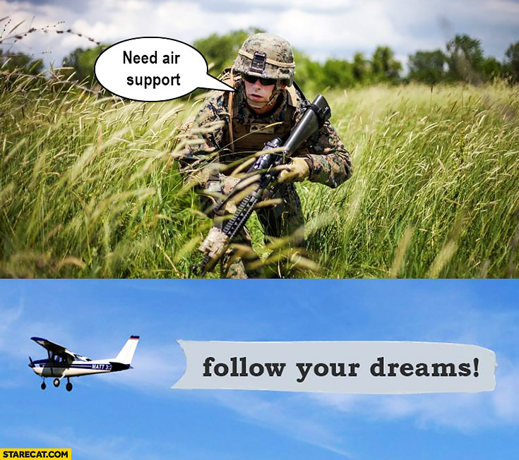 Need air support, follow your dreams