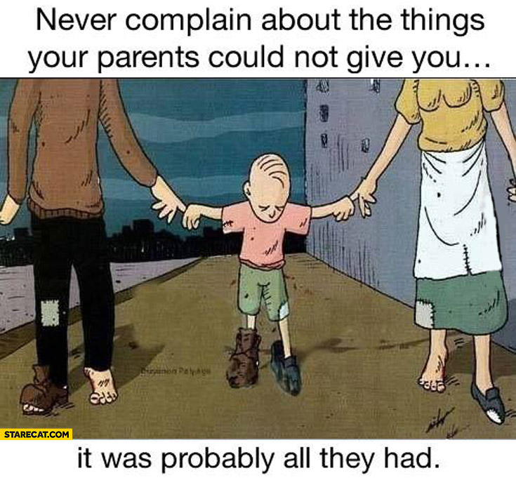 Never complain about the things your parents could not give you it was probably all they had