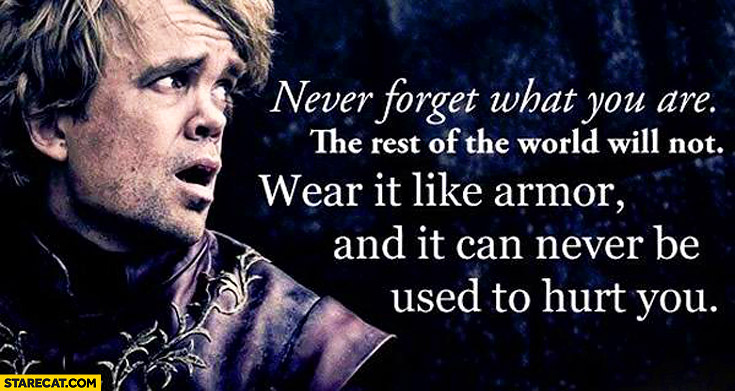 Never forget what you are the rest of the world will not wear it like armor and it can never be used to hurt you Tyrion Lannister