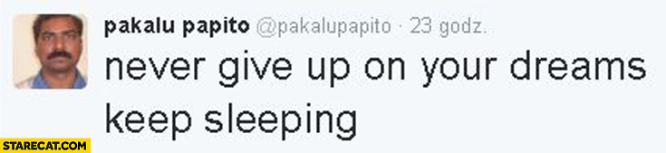 Never give up on your dreams keep sleeping Pakalu Papito