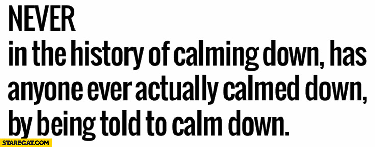 Never in the history of calming down has anyone ever actually calmed down by being told to calm down
