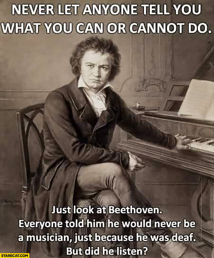 Never let anyone tell you what you can or cannot do just look at Beethoven everyone told him he would never be a musician just because he was deaf. But did he listen?