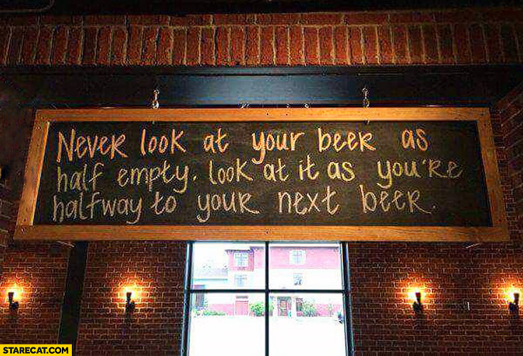 Never look at your beer as half empty look at it as you're halfway to your next beer
