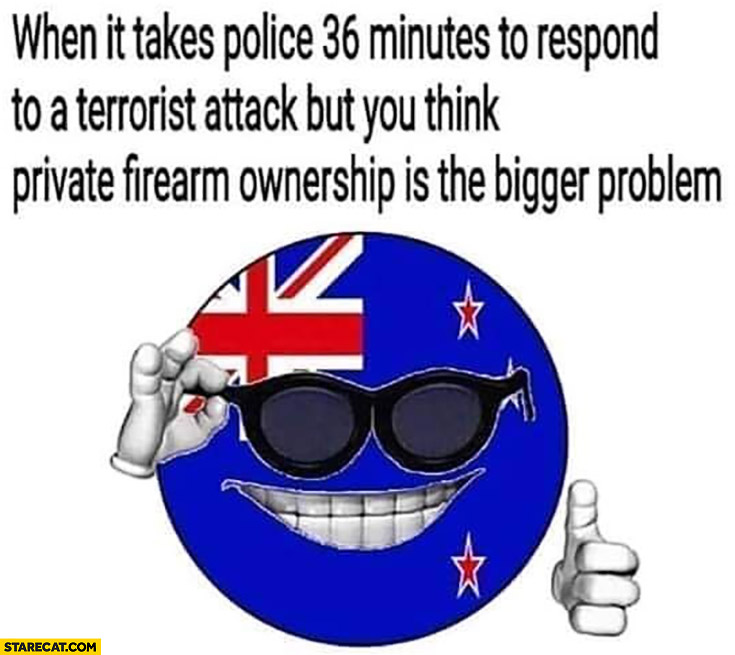 New Zeland when it takes police 36 minutes to respond to a terrorist attack but you think private firearm ownership is bigger problem