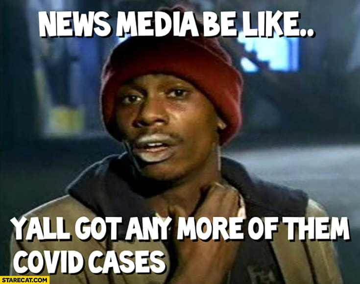 News media be like: yall got any more of them covid cases