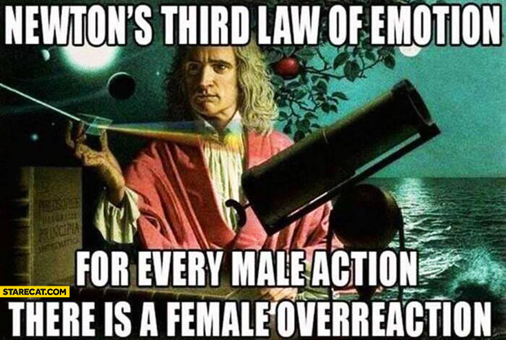 Newtons third law of emotion: for every male action there is a female overreaction