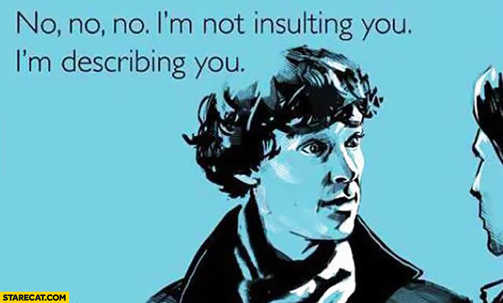 No I'm not insulting you, I'm describing you Sherlock