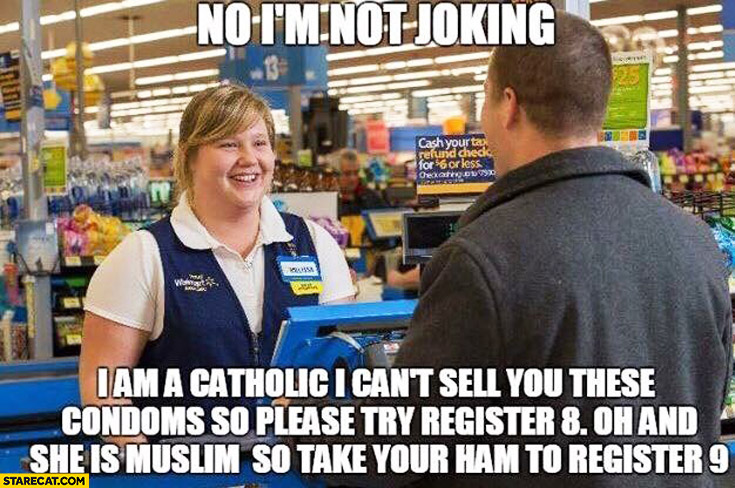 No I'm not joking I am a catholic I can't sell you condoms please try register 8 she is muslim so take your ham to register 9 clerk