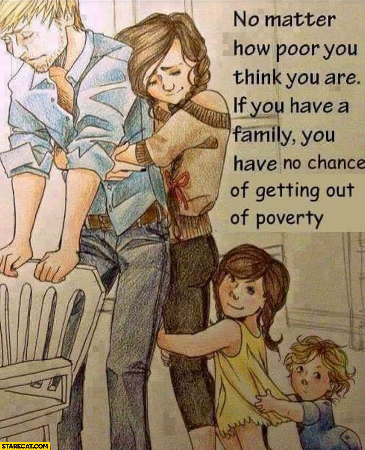 No matter how poor you think you are if you have a family you have no chance of getting out of poverty