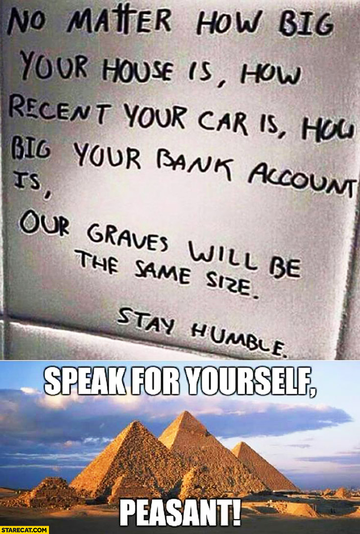 No matter how rich you are our graves will be the same size, stay humble. Speak for yoursels peasant pyramids
