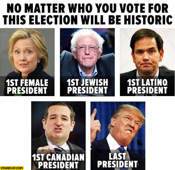 No matter who you vote for this election will be historic: 1st female president Hillary Clinton, 1st jewish president Bernie Sanders, last president Donald Trump