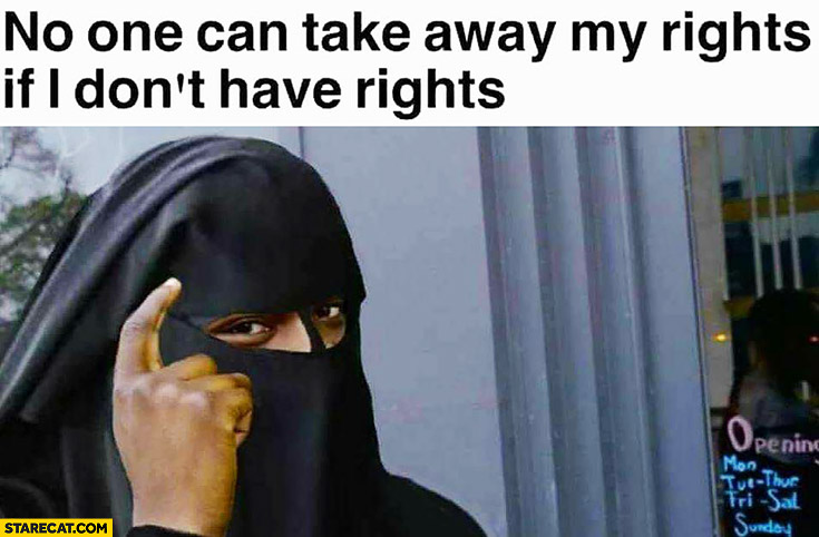No one can take away my rights if I don't have rights. Muslim woman protip lifehack