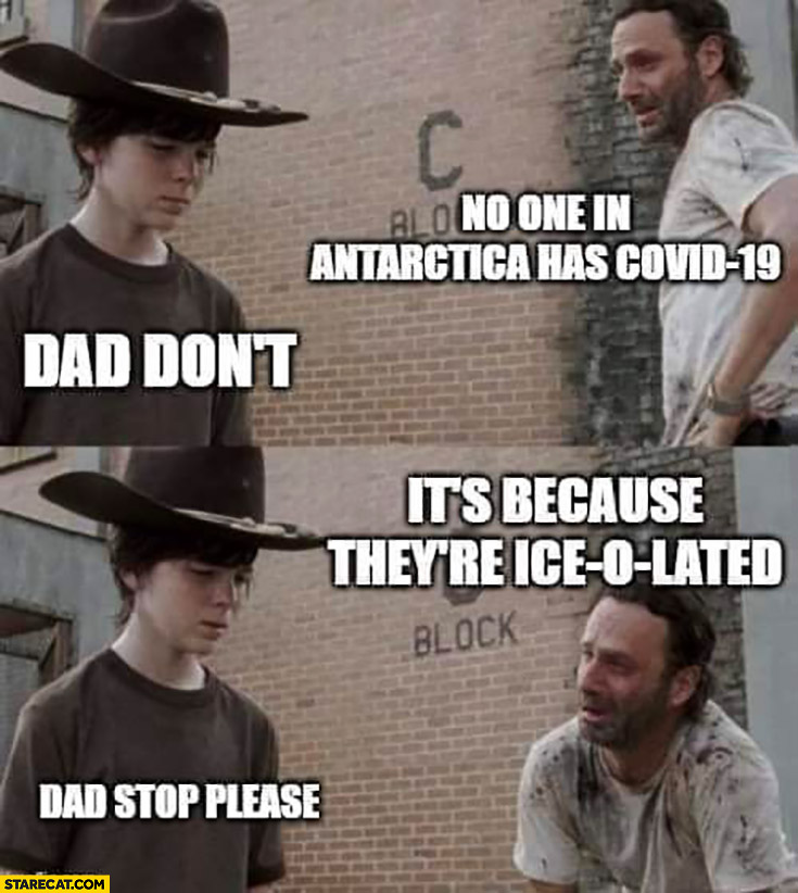 No one in Antarctica has Covid-19, dad don't, it's because they're ice-o-lated, dad stop please coronavirus memes