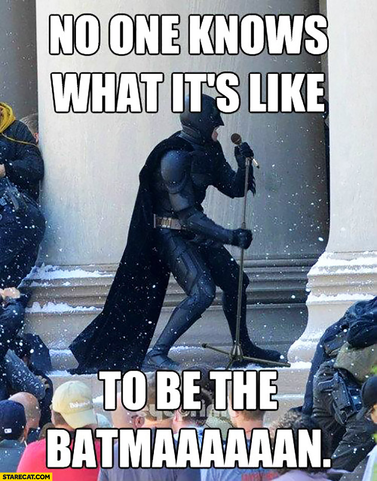 No one knows what it's like to be the Batman singing