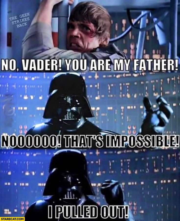 No Vader, you are my father. No that's impossible I pulled out Luke Skywalker