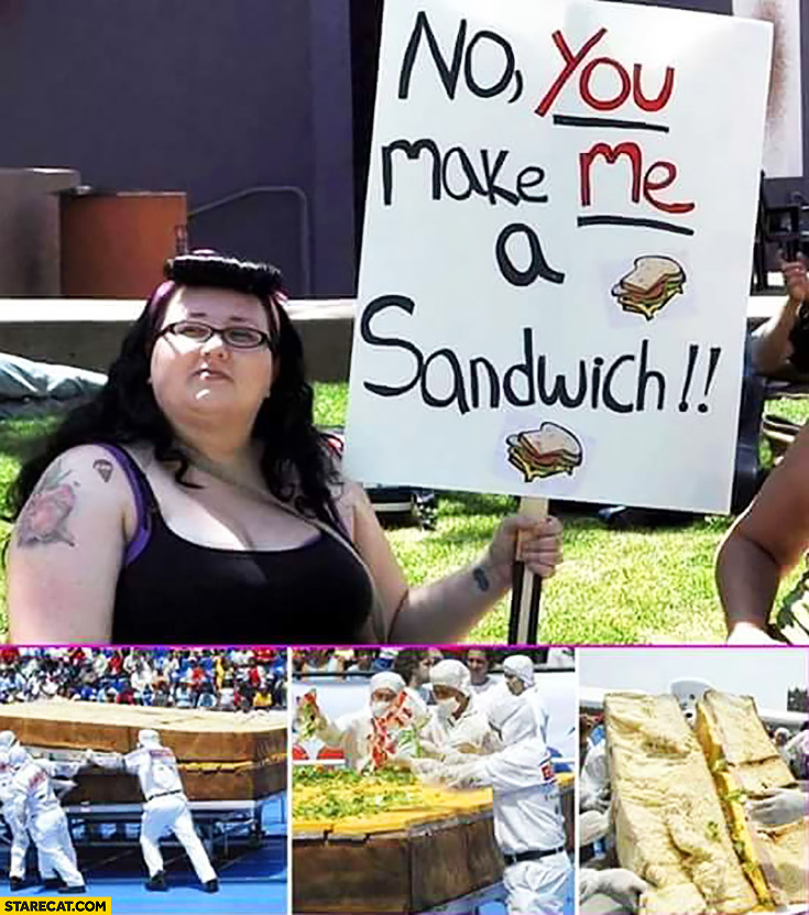 No, you make me a sandwich. Fat feminist woman girl sign. Making her huge sandwich