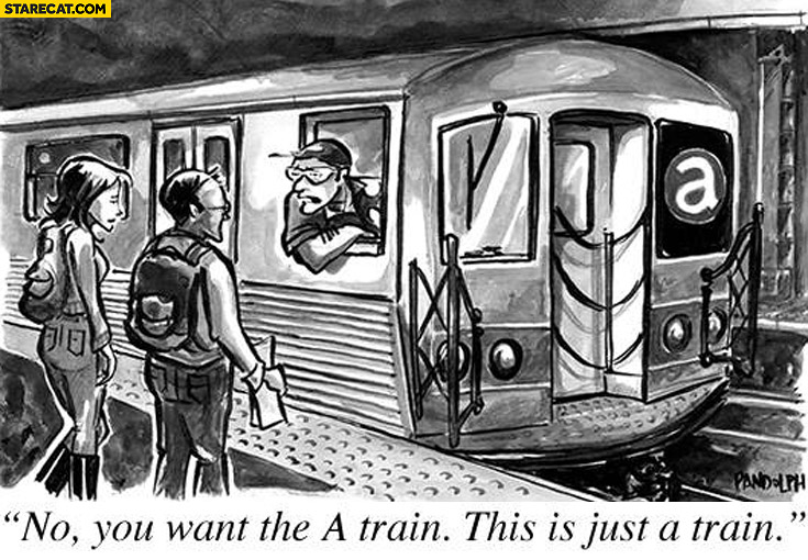 "No you want the ""A"" train, this is just a train"