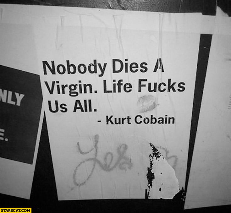 Nobody dies a virgin life fcks us all Kurt Cobain