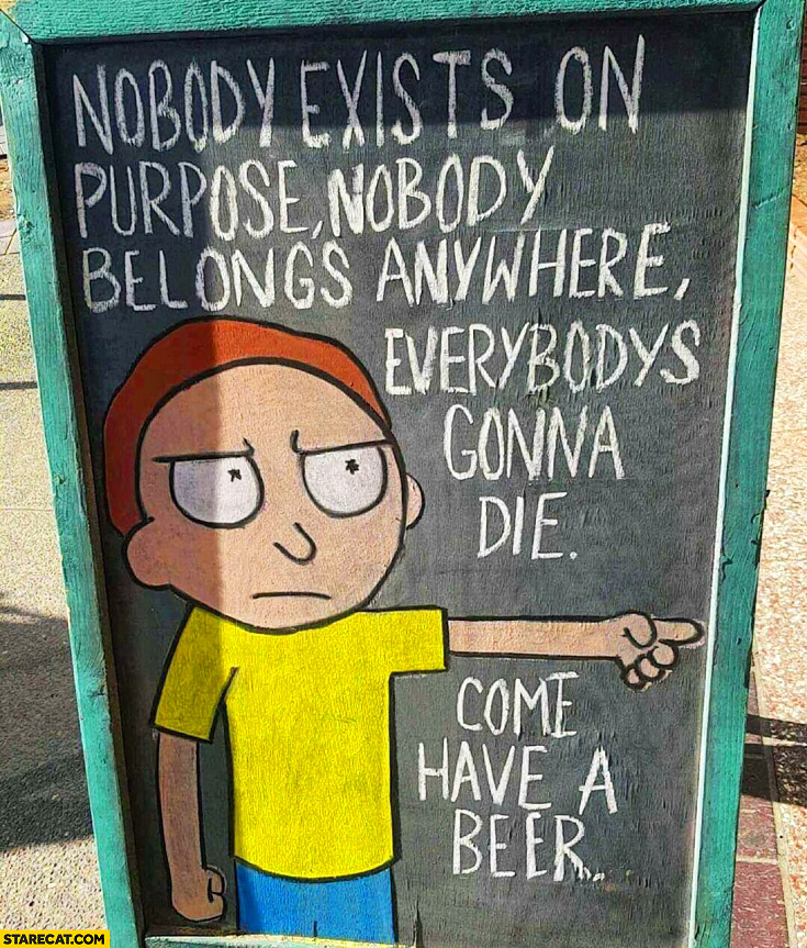 Nobody exists on purpose, nobody belongs anywhere, everybody's gonna die, come have a beer