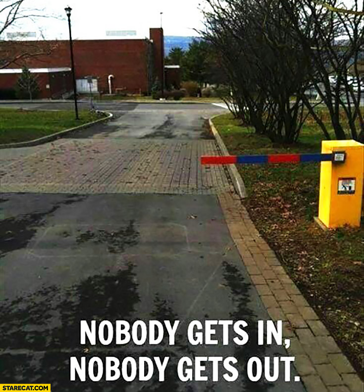 Nobody gets in, nobody gets out. Too short barrier