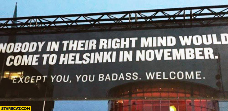 Nobody in their right mind would come to Helsinki in November, except you, you badass. Welcome.