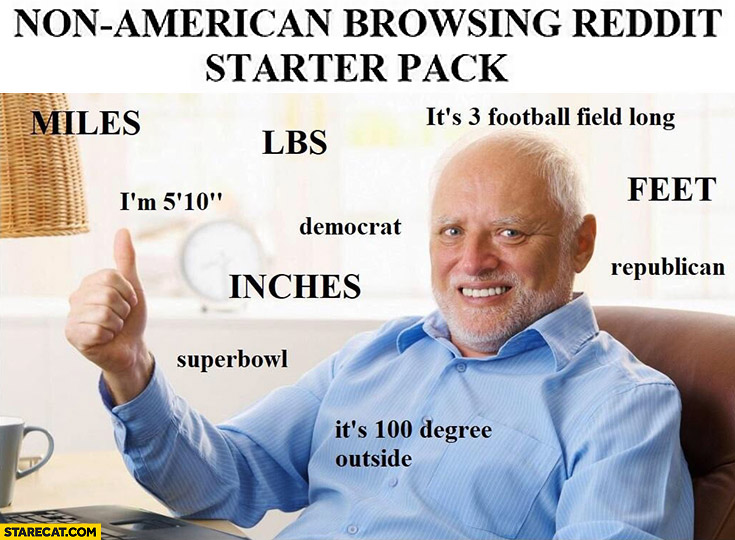 Non-american browsing reddit starter pack: miles, lbs, feet, inches, superbowl, republican, democrat Harold