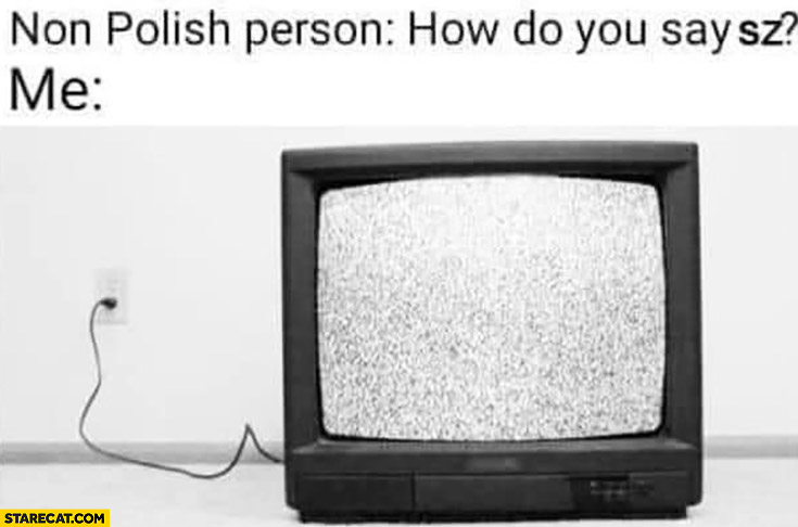 "Non-Polish person: how do you say ""sz'? Me: tv static"
