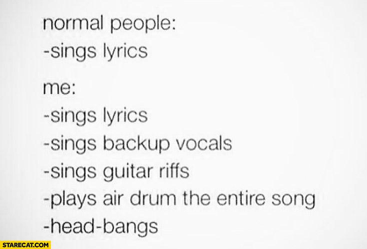 Normal people sings lyrics me lyrics backup vocals guitar riffs head bangs