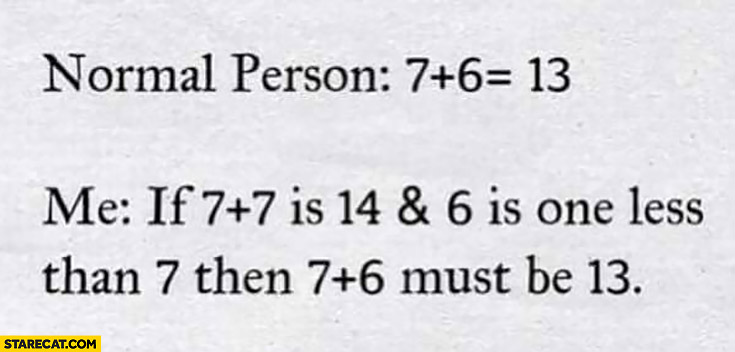 Normal person: 7 plus 6 equals 13, Me: if 7 plus 7 is 16 and 6 is one less than 7 then 7 plus 6 must be 13