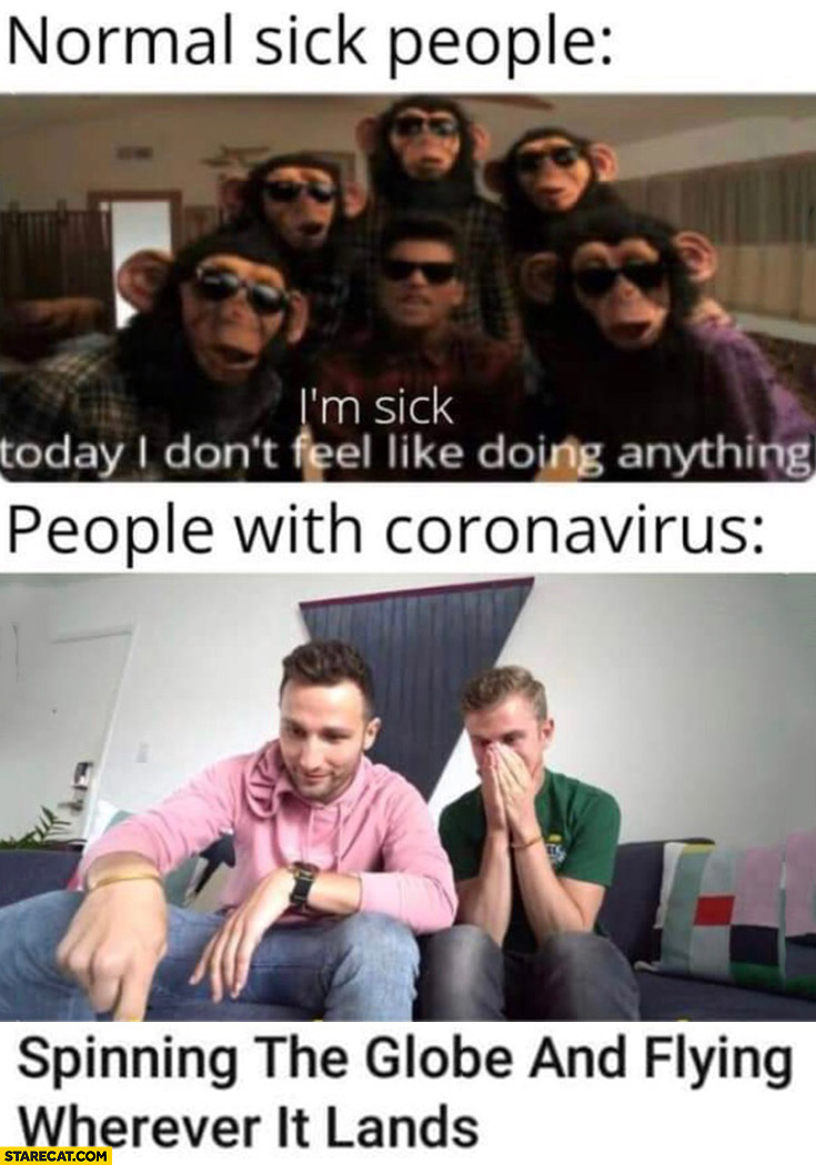 Normal sick people I'm sick don't feel like doing anything, people with coronavirus: spinning the globe and flying wherever it lands