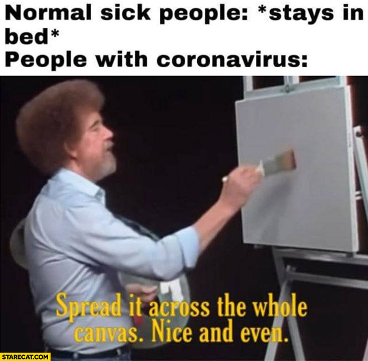 Normal sick people: stays in bed, people with coronavirus: spread it across the whole canvas nice and even painting