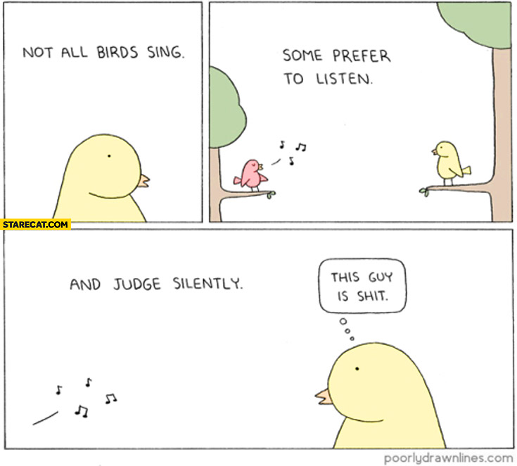 Not all birds sing some prefer to listen and judge quietly