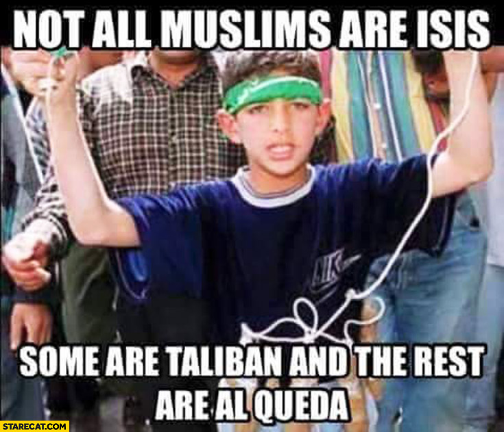 Not all muslims are ISIS some are Taliban and the rest are Al-Qaeda