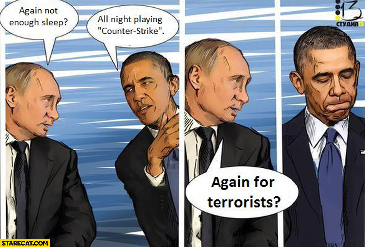 Not enough sleep? All night playing Counter-Strike. Again for terrorists? Obama Putin