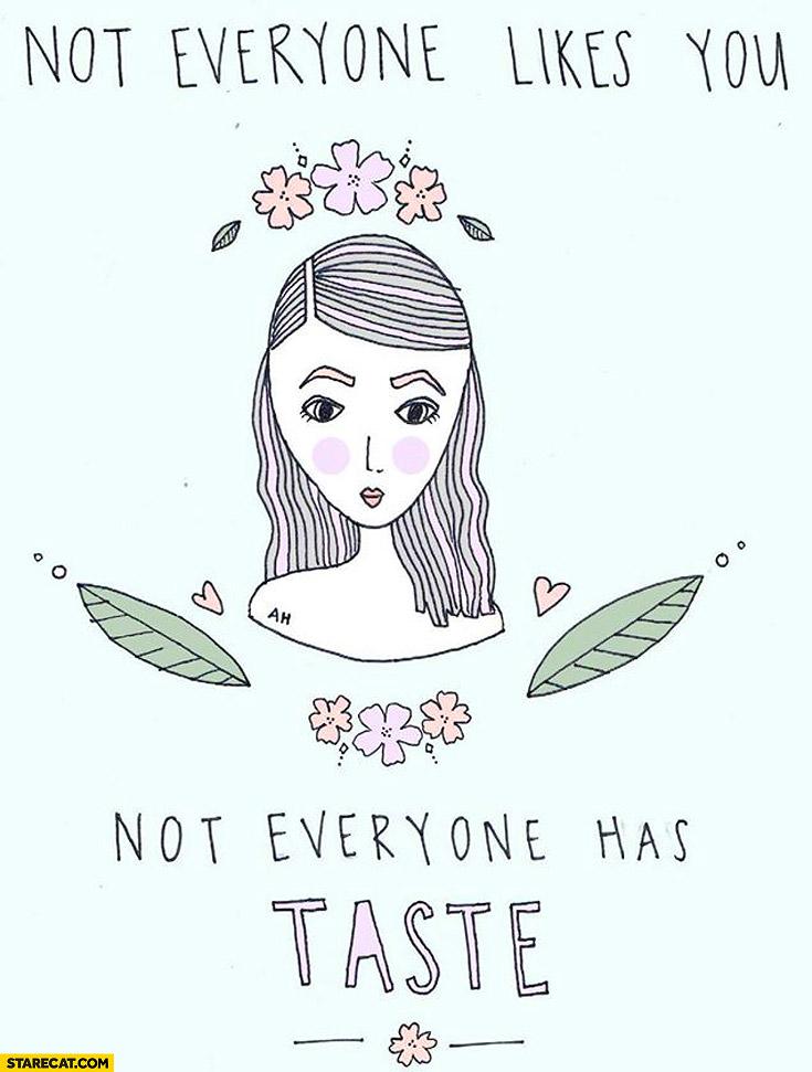 Not everyone likes you not everyone has taste