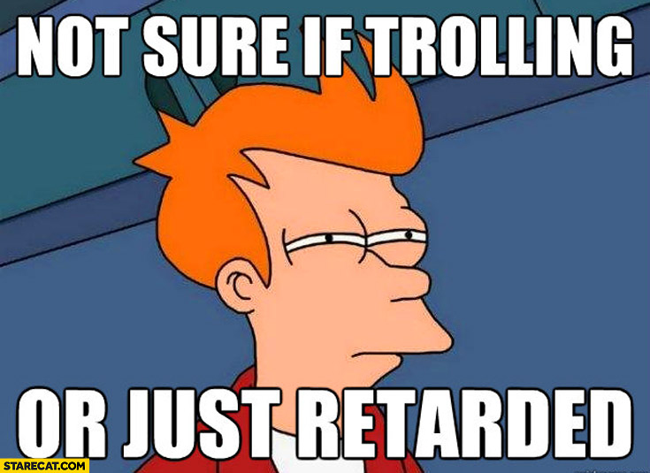 Not sure if trolling or just retarded Futurama