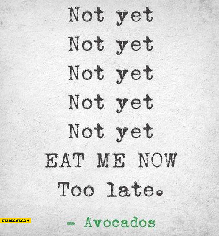 Not yet eat me now too late avocados