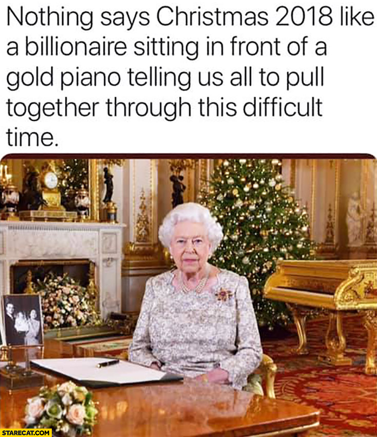 Nothing says Christmas 2018 like a billionaire sitting in front of a gold piano telling us all to pull together through this difficult time Queen Elizabeth