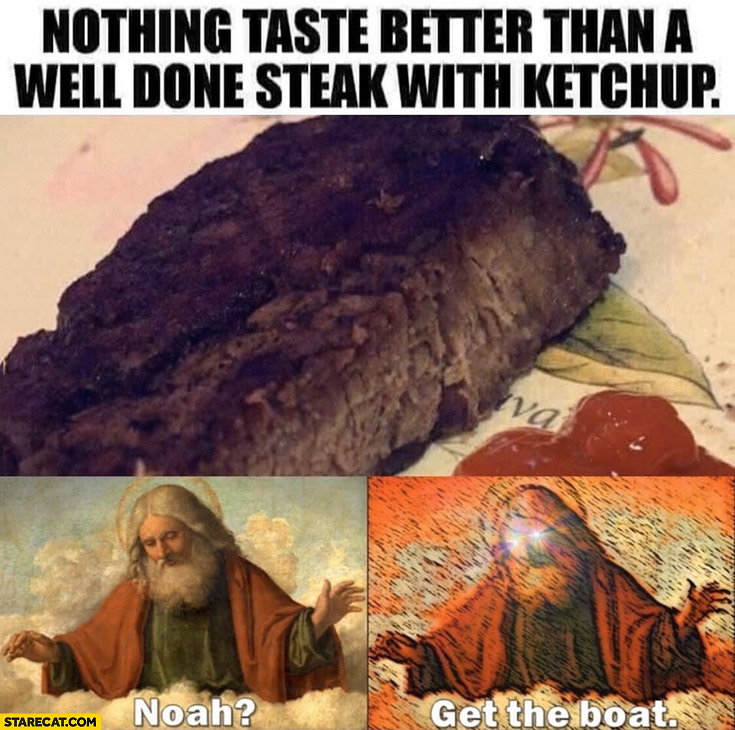 Nothing taste better than a well done steak with ketchup, God: Noah get the boat