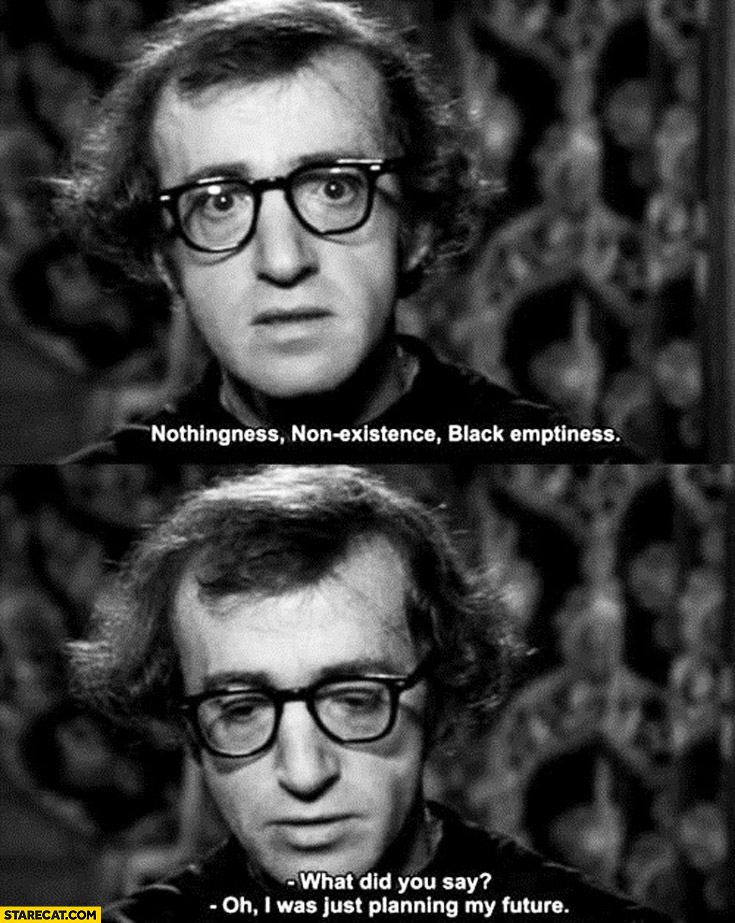 Nothingness, non-existence, black emptiness. What did you say? Oh I was just planning my future Woody Allen