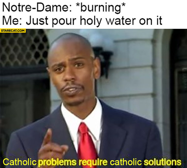 Notre Dame burning, me: just pour holy water on it, catholic problems require catholic solutions