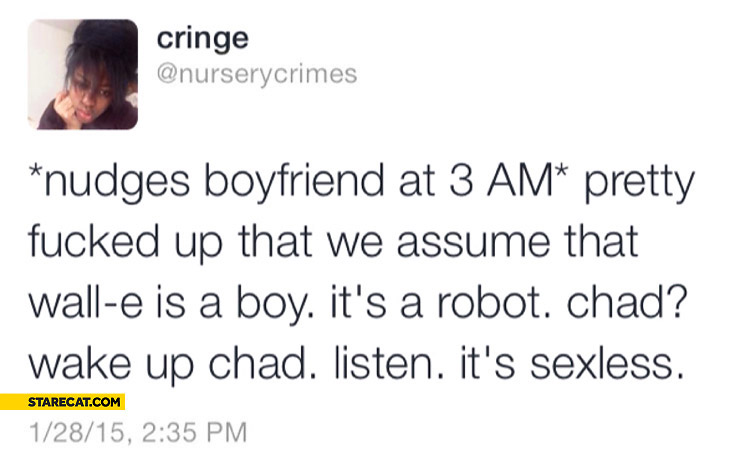 Nudges boyfriend at 3 am Wall-e is a boy it's a robot it's sexless