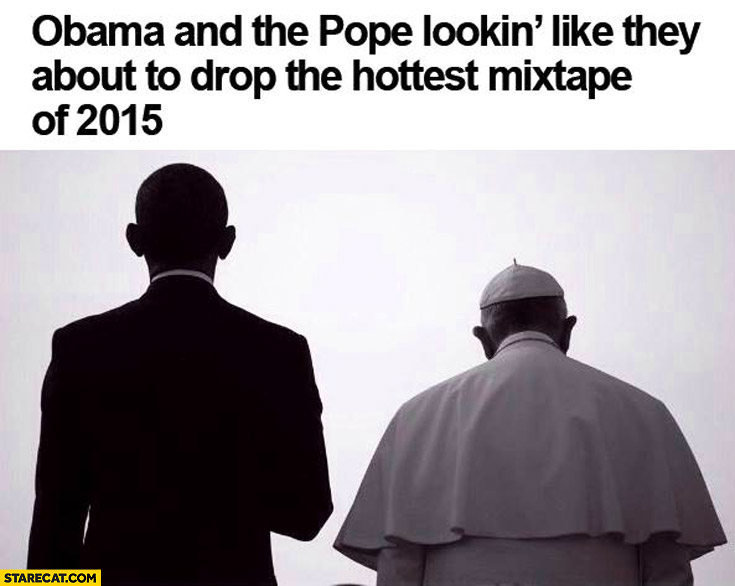 Obama and the Pope looking like they about to drop the hottest mixtape of 2015