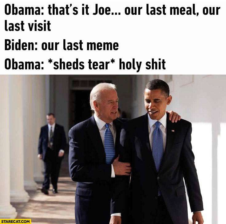 Obama: that's it Joe, our last meal, our last visit. Biden: our last meme. Obama sheds tear