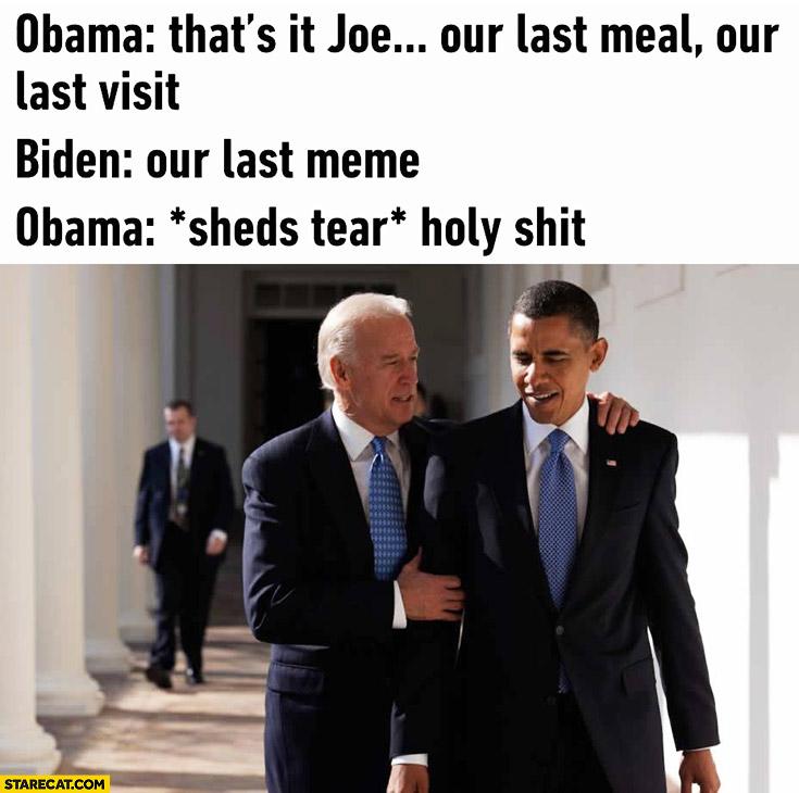 Obama: that's it Joe, our last meal, our last visit. Biden: our last meme. Obama sheds tear
