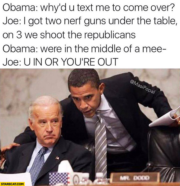 Obama: why'd you text me to come over? Joe: I got two guns under the table, on 3 we shoot the republicans. You're in or you're out. Joe Biden Barack Obama