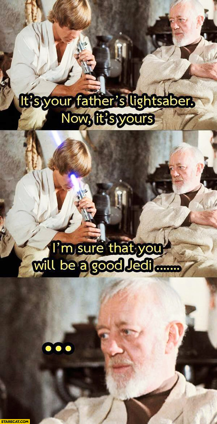 Obi-Wan Kenobi handing lightsaber to Luke: I'm sure you will be a good jedi fail